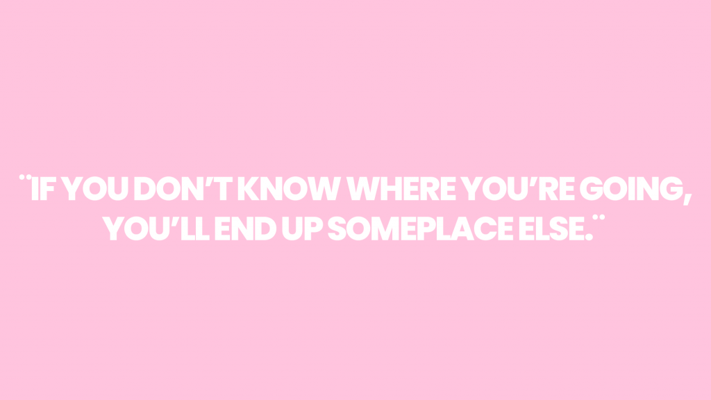¨If you don't know where you're going, you'll end up someplace else.¨